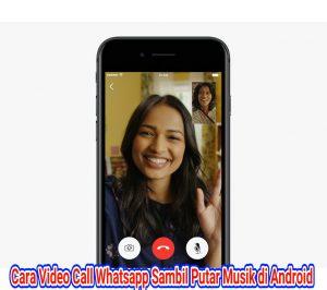 Cara Video Call Whatsapp Sambil Mendengarkan Musik di HP Android